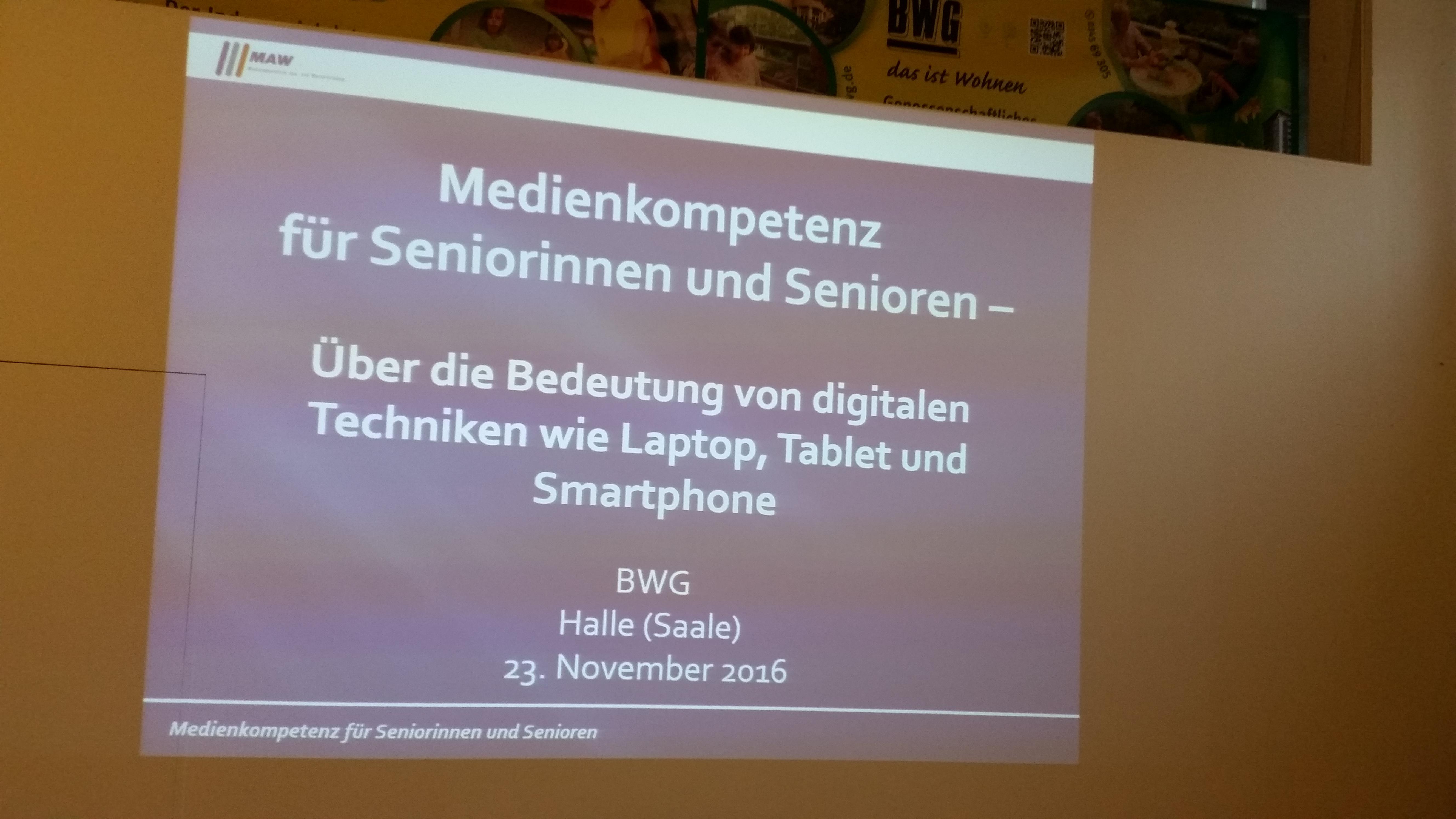 Referat und Workshop über die Bedeutung von digitalen Techniken wie Laptop, Tablet und Smartphone für die aktive Teilnahme am Alltagsleben, verbunden mit kleinen Übungen. In Halle (Saale), im Veranstaltungsraum im Hause BWG am Holzplatz 10 fand am 23. November 2017, von 09:00 Uhr – ca. 11:00 Uhr diese Veranstaltung statt. Dozent: Klaus-Werner Müller M.A., Kommunikationswissenschaftler, MAW-Bildung, Halle/Saale. Die Teilnehmer konnten Smartphones und/oder Tablets mitbringen, um ggf. Anregungen umzusetzen. Eine Wiederholung in 2017 ist fest geplant. Vielleicht kann bis dahin im Vorfeld ein wenig intensiver geworben werden, damit mehr interessierte Teilnehmer den Weg in den Workshop finden.